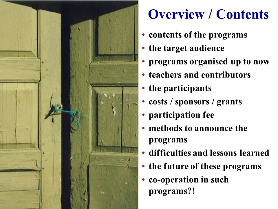 Overview / Contents contents of the programs the target audience programs organised up to now teachers and contributors the participants costs / sponsors / grants participation fee methods to announce the programs difficulties and lessons learned the future of these programs co-operation in such programs !