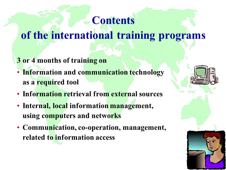 Contents of the international training programs 3 or 4 months of training on Information and communication technology as a required tool Information retrieval from external sources Internal, local information management, using computers and networks Communication, co-operation, management, related to information access