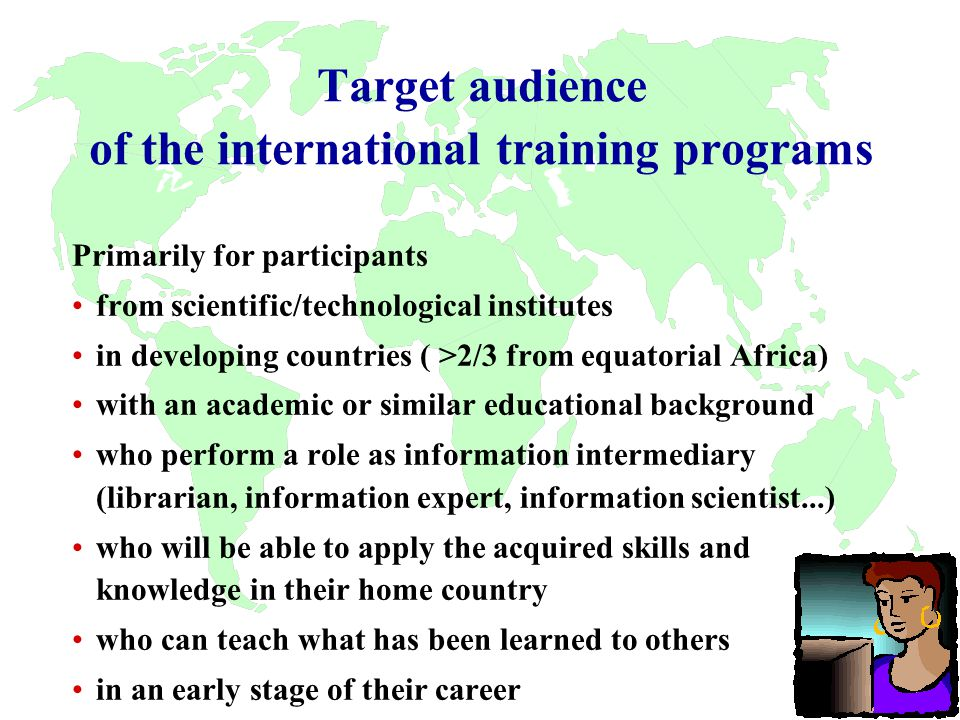 Target audience of the international training programs Primarily for participants from scientific/technological institutes in developing countries ( >2/3 from equatorial Africa) with an academic or similar educational background who perform a role as information intermediary (librarian, information expert, information scientist...) who will be able to apply the acquired skills and knowledge in their home country who can teach what has been learned to others in an early stage of their career