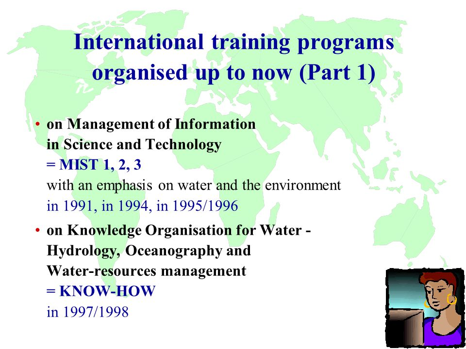 International training programs organised up to now (Part 1) on Management of Information in Science and Technology = MIST 1, 2, 3 with an emphasis on water and the environment in 1991, in 1994, in 1995/1996 on Knowledge Organisation for Water - Hydrology, Oceanography and Water-resources management = KNOW-HOW in 1997/1998