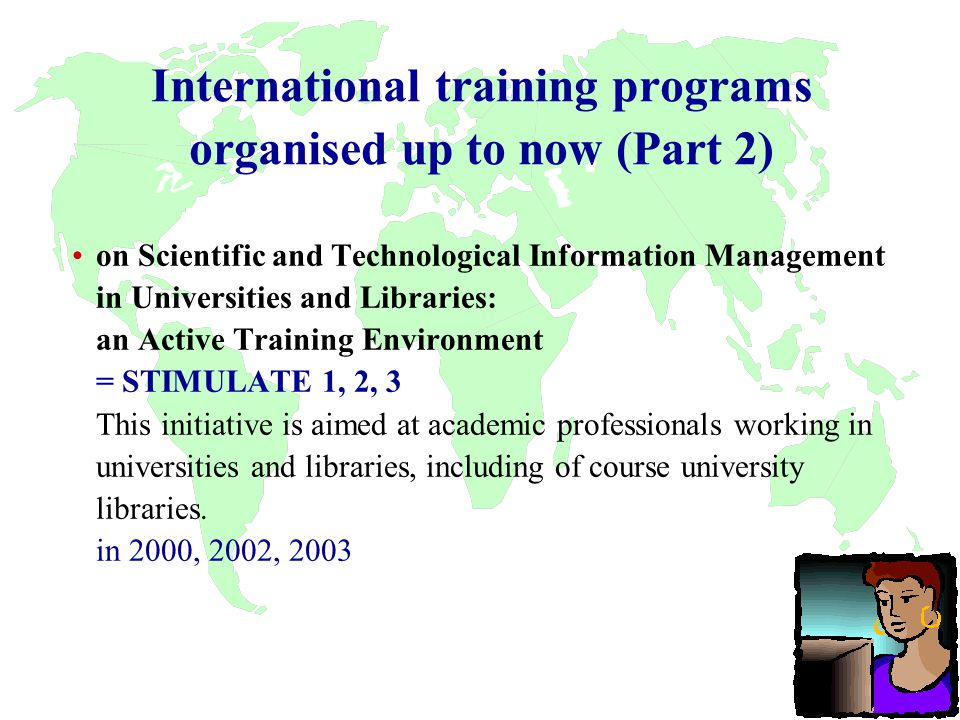 International training programs organised up to now (Part 2) on Scientific and Technological Information Management in Universities and Libraries: an Active Training Environment = STIMULATE 1, 2, 3 This initiative is aimed at academic professionals working in universities and libraries, including of course university libraries.