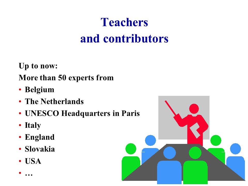 Teachers and contributors Up to now: More than 50 experts from Belgium The Netherlands UNESCO Headquarters in Paris Italy England Slovakia USA …