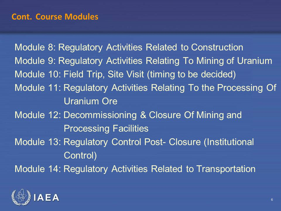 IAEA 6 Cont. Course Modules Module 8: Regulatory Activities Related to Construction Module 9: Regulatory Activities Relating To Mining of Uranium Modu