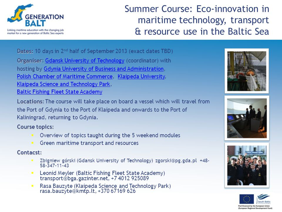 Summer Course: Eco-innovation in maritime technology, transport & resource use in the Baltic Sea Dates: Dates: 10 days in 2 nd half of September 2013 (exact dates TBD) Organiser: Organiser: Gdansk University of Technology (coordinator) withGdansk University of Technology hosting by Gdynia University of Business and Administration,Gdynia University of Business and Administration Polish Chamber of Maritime CommercePolish Chamber of Maritime Commerce, Klaipeda University,Klaipeda University Klaipeda Science and Technology ParkKlaipeda Science and Technology Park, Baltic Fishing Fleet State Academy Locations: Locations: The course will take place on board a vessel which will travel from the Port of Gdynia to the Port of Klaipeda and onwards to the Port of Kaliningrad, returning to Gdynia.