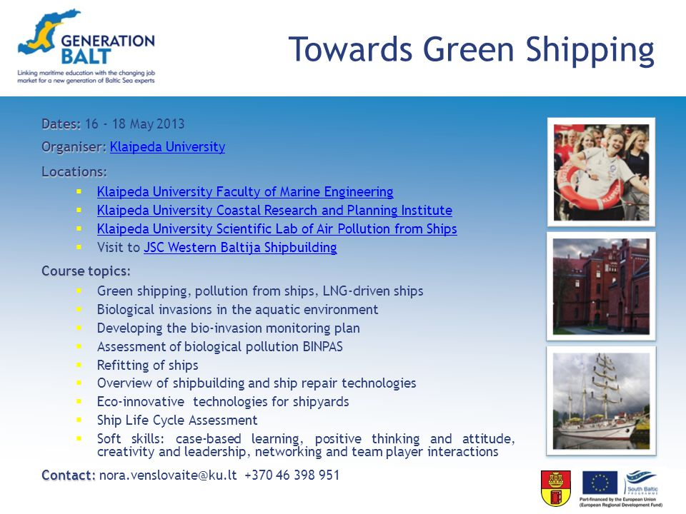 Towards Green Shipping Dates: Dates: 16 - 18 May 2013 Organiser: Organiser: Klaipeda UniversityKlaipeda University Locations: Klaipeda University Faculty of Marine Engineering Klaipeda University Faculty of Marine Engineering Klaipeda University Coastal Research and Planning Institute Klaipeda University Coastal Research and Planning Institute Klaipeda University Scientific Lab of Air Pollution from Ships Klaipeda University Scientific Lab of Air Pollution from Ships Visit to JSC Western Baltija ShipbuildingJSC Western Baltija Shipbuilding Course topics: Green shipping, pollution from ships, LNG-driven ships Biological invasions in the aquatic environment Developing the bio-invasion monitoring plan Assessment of biological pollution BINPAS Refitting of ships Overview of shipbuilding and ship repair technologies Eco-innovative technologies for shipyards Ship Life Cycle Assessment Soft skills: case-based learning, positive thinking and attitude, creativity and leadership, networking and team player interactions Contact: Contact: nora.venslovaite@ku.lt +370 46 398 951