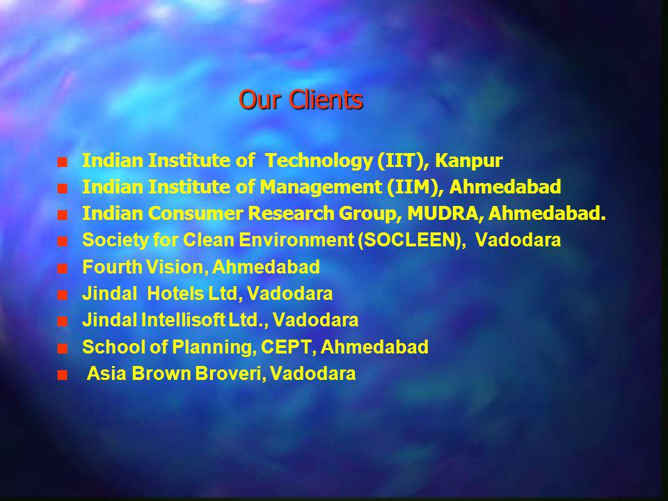 Our Clients n n Indian Institute of Technology (IIT), Kanpur n n Indian Institute of Management (IIM), Ahmedabad n n Indian Consumer Research Group, MUDRA, Ahmedabad.
