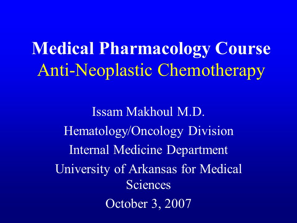 Medical Pharmacology Course Anti-Neoplastic Chemotherapy Issam Makhoul M.D.