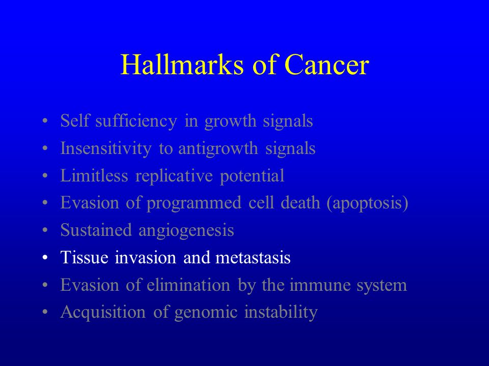 Hallmarks of Cancer Self sufficiency in growth signals Insensitivity to antigrowth signals Limitless replicative potential Evasion of programmed cell death (apoptosis) Sustained angiogenesis Tissue invasion and metastasis Evasion of elimination by the immune system Acquisition of genomic instability