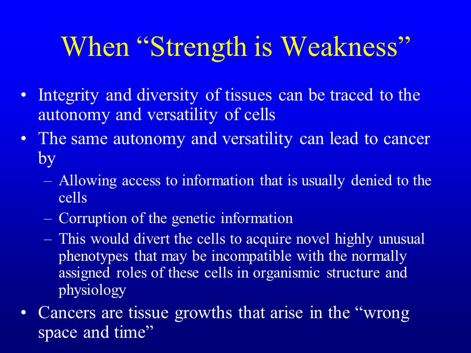 When Strength is Weakness Integrity and diversity of tissues can be traced to the autonomy and versatility of cells The same autonomy and versatility can lead to cancer by –Allowing access to information that is usually denied to the cells –Corruption of the genetic information –This would divert the cells to acquire novel highly unusual phenotypes that may be incompatible with the normally assigned roles of these cells in organismic structure and physiology Cancers are tissue growths that arise in the wrong space and time