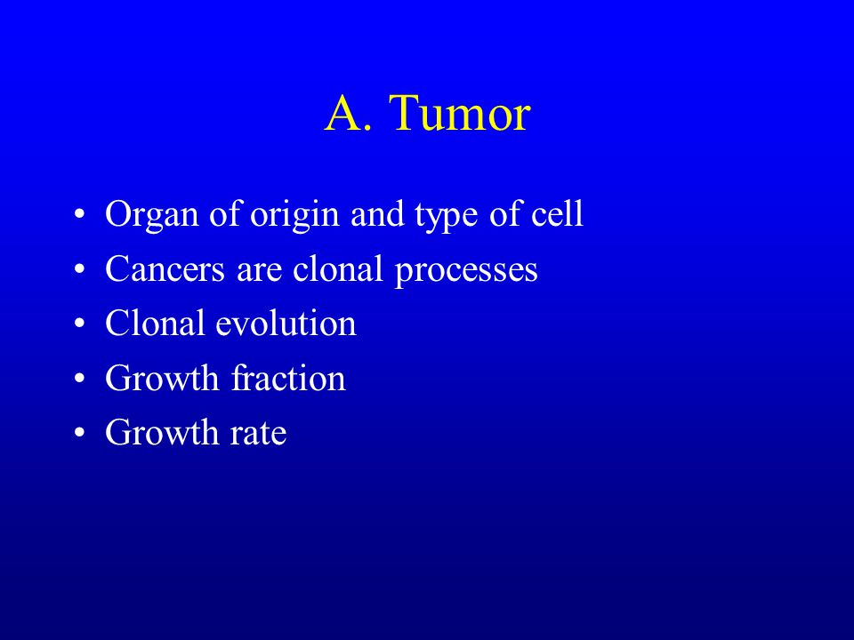 A. Tumor Organ of origin and type of cell Cancers are clonal processes Clonal evolution Growth fraction Growth rate