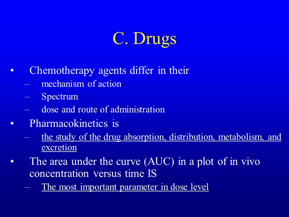 C. Drugs Chemotherapy agents differ in their –mechanism of action –Spectrum –dose and route of administration Pharmacokinetics is –the study of the dr
