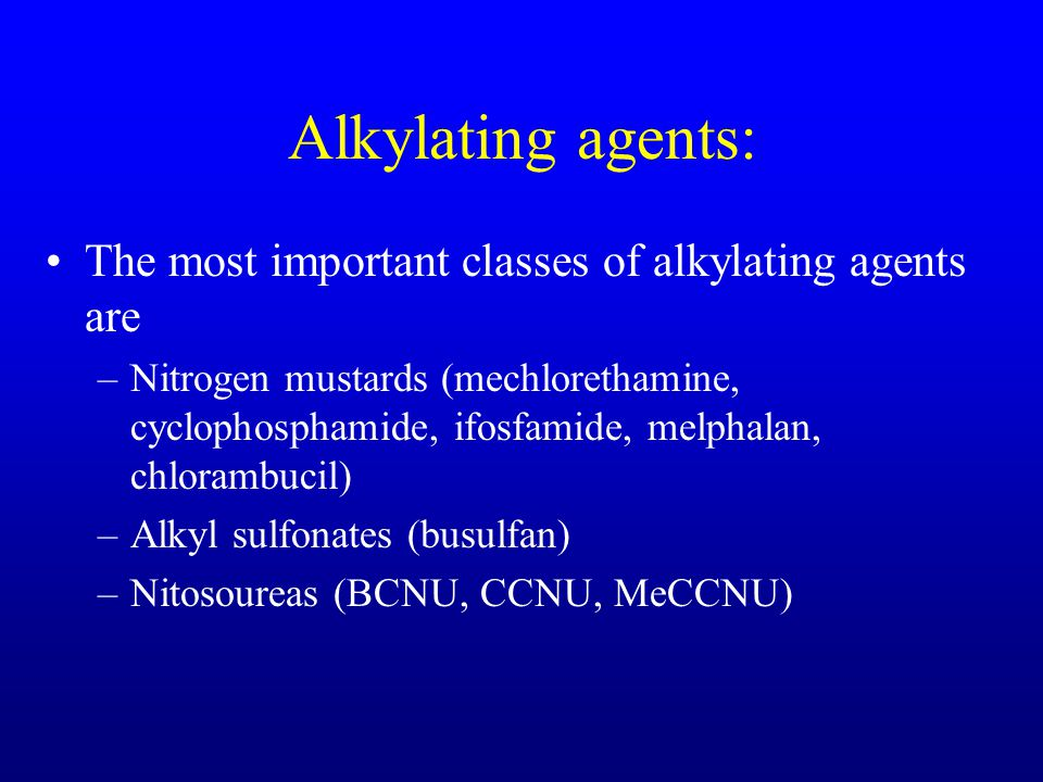 Alkylating agents: The most important classes of alkylating agents are –Nitrogen mustards (mechlorethamine, cyclophosphamide, ifosfamide, melphalan, chlorambucil) –Alkyl sulfonates (busulfan) –Nitosoureas (BCNU, CCNU, MeCCNU)
