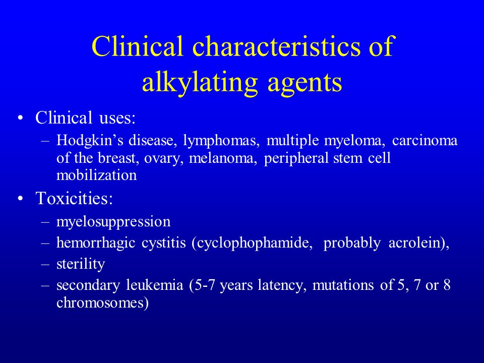 Clinical characteristics of alkylating agents Clinical uses: –Hodgkins disease, lymphomas, multiple myeloma, carcinoma of the breast, ovary, melanoma, peripheral stem cell mobilization Toxicities: –myelosuppression –hemorrhagic cystitis (cyclophophamide, probably acrolein), –sterility –secondary leukemia (5-7 years latency, mutations of 5, 7 or 8 chromosomes)