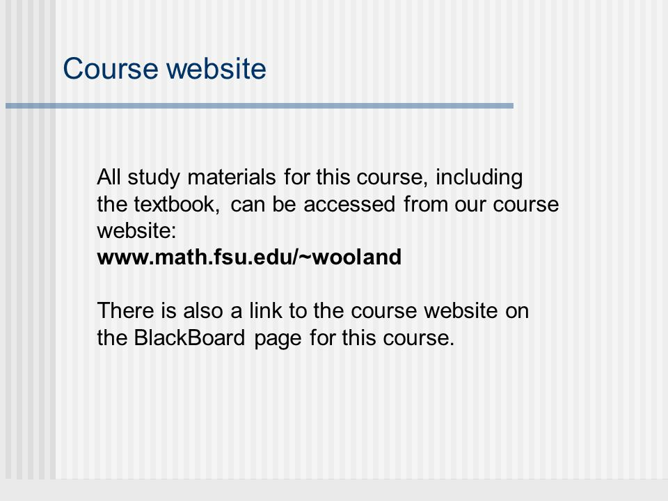 Course website All study materials for this course, including the textbook, can be accessed from our course website: www.math.fsu.edu/~wooland There is also a link to the course website on the BlackBoard page for this course.