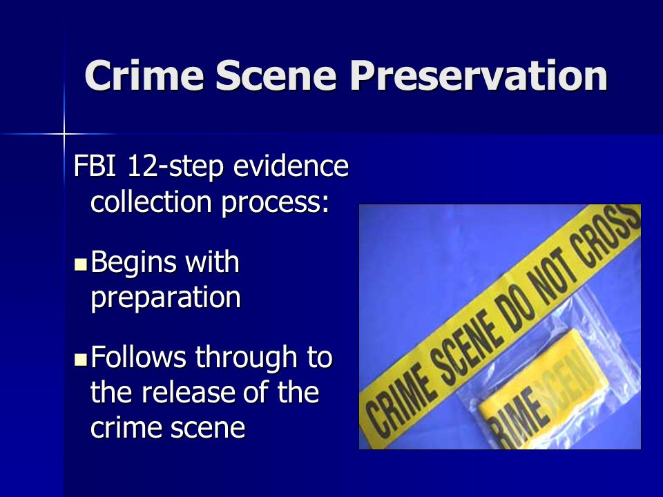 Crime Scene Preservation FBI 12-step evidence collection process: Begins with preparation Begins with preparation Follows through to the release of the crime scene Follows through to the release of the crime scene