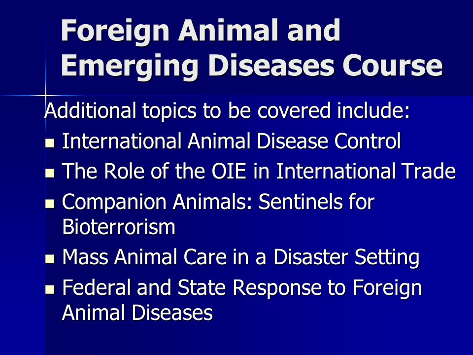 Foreign Animal and Emerging Diseases Course Additional topics to be covered include: International Animal Disease Control International Animal Disease Control The Role of the OIE in International Trade The Role of the OIE in International Trade Companion Animals: Sentinels for Bioterrorism Companion Animals: Sentinels for Bioterrorism Mass Animal Care in a Disaster Setting Mass Animal Care in a Disaster Setting Federal and State Response to Foreign Animal Diseases Federal and State Response to Foreign Animal Diseases