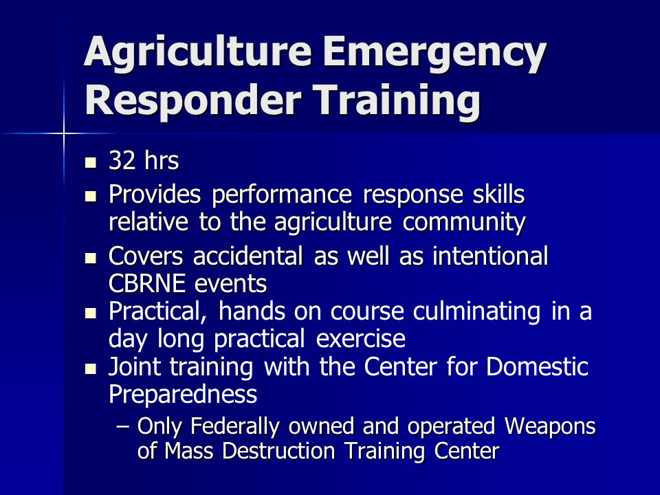 Agriculture Emergency Responder Training 32 hrs 32 hrs Provides performance response skills relative to the agriculture community Provides performance response skills relative to the agriculture community Covers accidental as well as intentional CBRNE events Covers accidental as well as intentional CBRNE events Practical, hands on course culminating in a day long practical exercise Joint training with the Center for Domestic Preparedness –Only Federally owned and operated Weapons of Mass Destruction Training Center