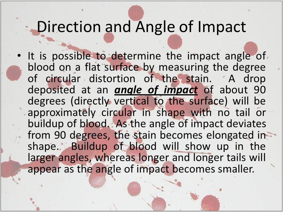 Direction and Angle of Impact It is possible to determine the impact angle of blood on a flat surface by measuring the degree of circular distortion of the stain.