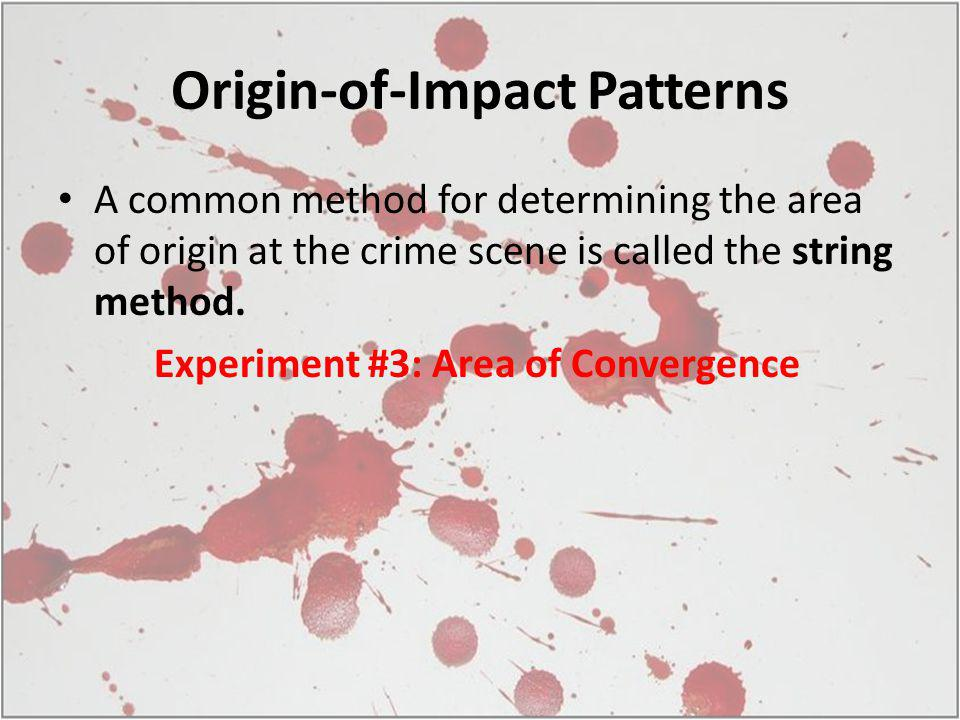 Origin-of-Impact Patterns A common method for determining the area of origin at the crime scene is called the string method.