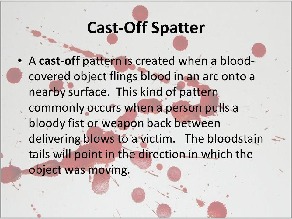 Cast-Off Spatter A cast-off pattern is created when a blood- covered object flings blood in an arc onto a nearby surface. This kind of pattern commonl