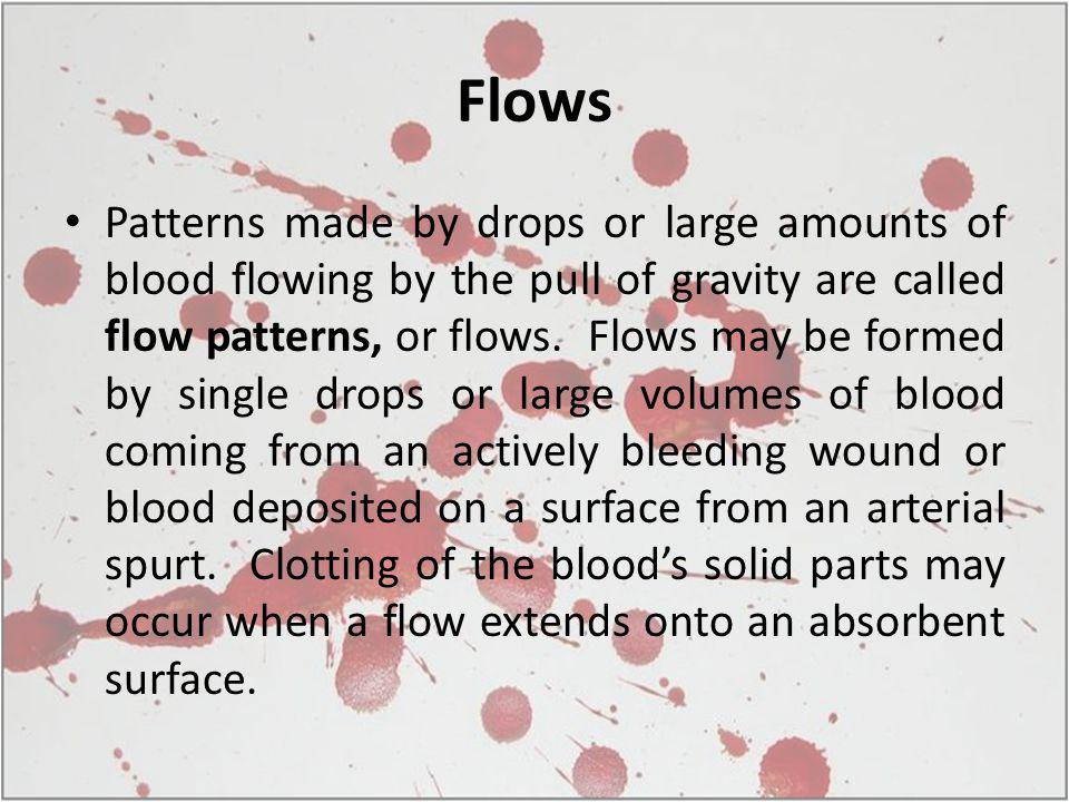 Flows Patterns made by drops or large amounts of blood flowing by the pull of gravity are called flow patterns, or flows. Flows may be formed by singl