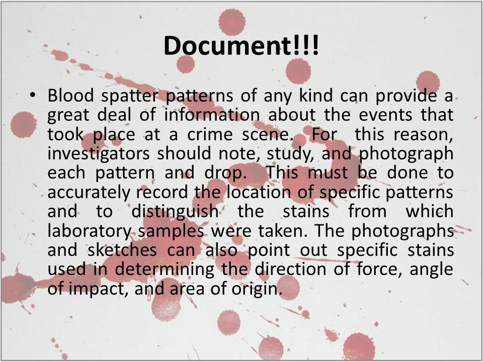 Document!!! Blood spatter patterns of any kind can provide a great deal of information about the events that took place at a crime scene. For this rea