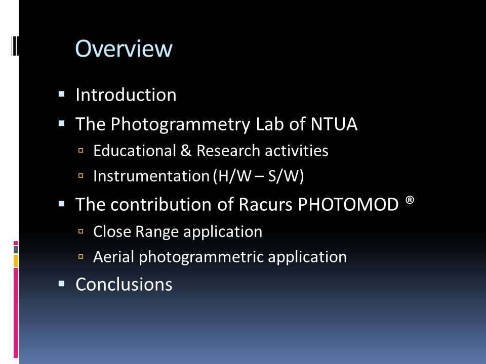 Overview Introduction The Photogrammetry Lab of NTUA Educational & Research activities Instrumentation (H/W – S/W) The contribution of Racurs PHOTOMOD ® Close Range application Aerial photogrammetric application Conclusions