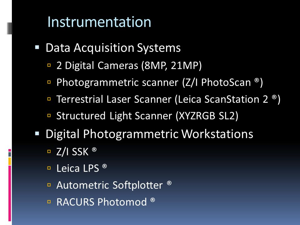 Instrumentation Data Acquisition Systems 2 Digital Cameras (8MP, 21MP) Photogrammetric scanner (Z/I PhotoScan ®) Terrestrial Laser Scanner (Leica ScanStation 2 ®) Structured Light Scanner (XYZRGB SL2) Digital Photogrammetric Workstations Z/I SSK ® Leica LPS ® Autometric Softplotter ® RACURS Photomod ®
