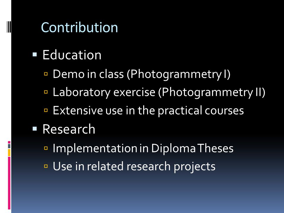 Contribution Education Demo in class (Photogrammetry I) Laboratory exercise (Photogrammetry II) Extensive use in the practical courses Research Implementation in Diploma Theses Use in related research projects