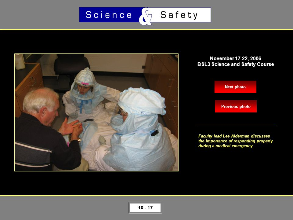 10 - 17 Next photo November 17-22, 2006 BSL3 Science and Safety Course Faculty lead Lee Alderman discusses the importance of responding properly during a medical emergency.
