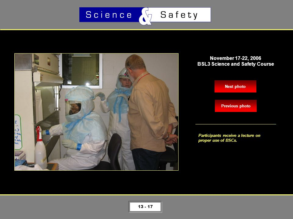13 - 17 Next photo November 17-22, 2006 BSL3 Science and Safety Course Participants receive a lecture on proper use of BSCs.