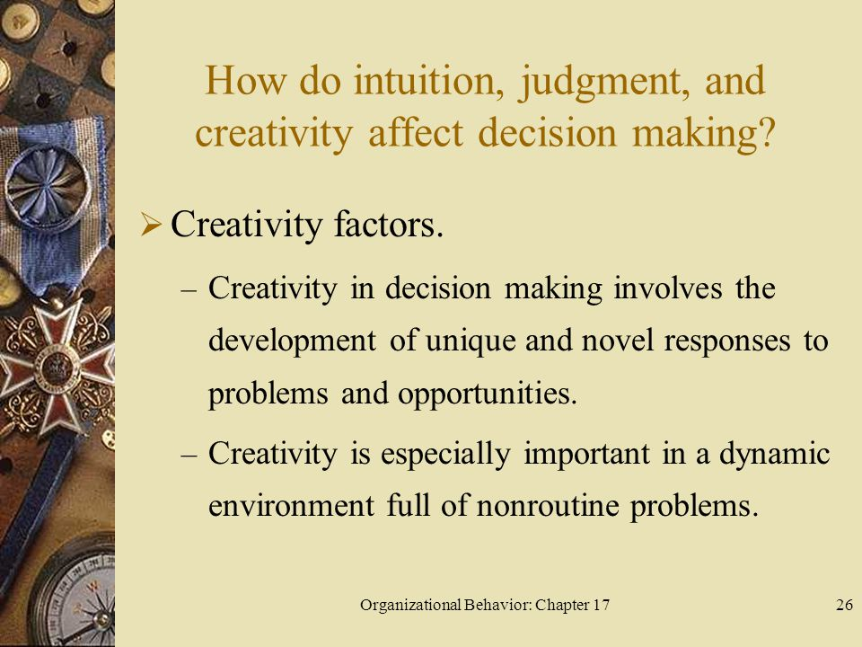 Organizational Behavior: Chapter 1726 How do intuition, judgment, and creativity affect decision making.