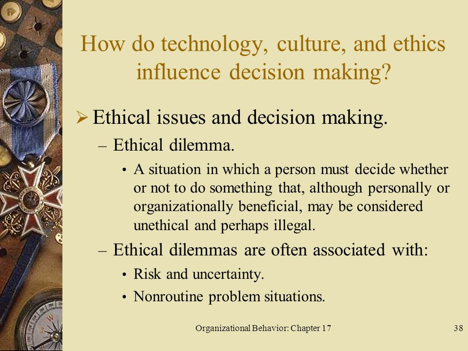 Organizational Behavior: Chapter 1738 How do technology, culture, and ethics influence decision making.