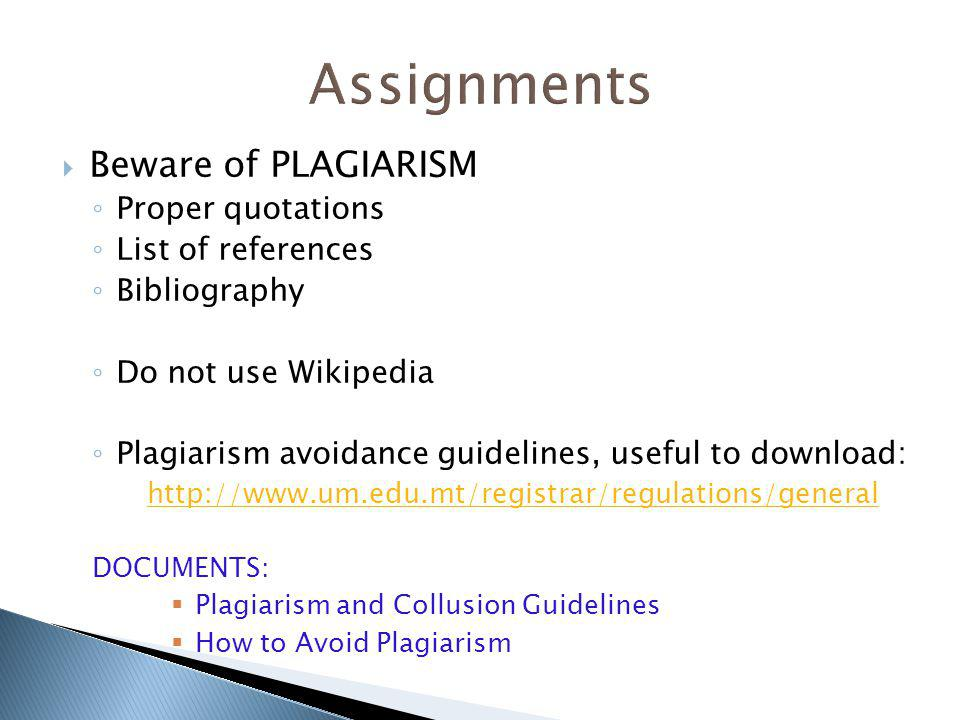Beware of PLAGIARISM Proper quotations List of references Bibliography Do not use Wikipedia Plagiarism avoidance guidelines, useful to download: http://www.um.edu.mt/registrar/regulations/general DOCUMENTS: Plagiarism and Collusion Guidelines How to Avoid Plagiarism