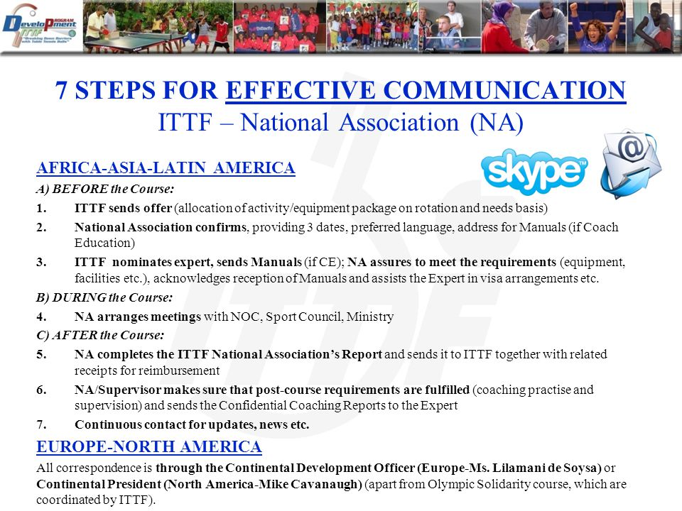 7 STEPS FOR EFFECTIVE COMMUNICATION ITTF – National Association (NA) AFRICA-ASIA-LATIN AMERICA A) BEFORE the Course: 1.ITTF sends offer (allocation of activity/equipment package on rotation and needs basis) 2.National Association confirms, providing 3 dates, preferred language, address for Manuals (if Coach Education) 3.ITTF nominates expert, sends Manuals (if CE); NA assures to meet the requirements (equipment, facilities etc.), acknowledges reception of Manuals and assists the Expert in visa arrangements etc.