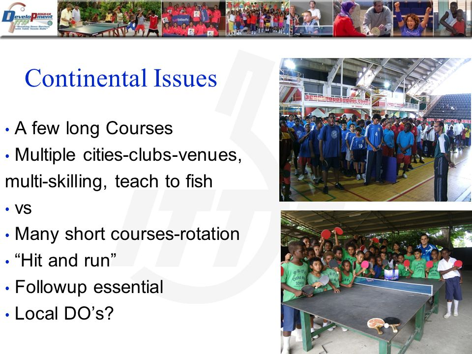 Continental Issues A few long Courses Multiple cities-clubs-venues, multi-skilling, teach to fish vs Many short courses-rotation Hit and run Followup essential Local DOs
