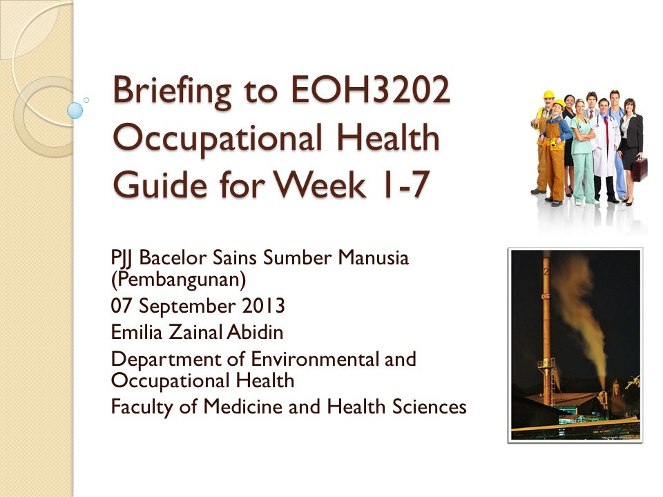 Briefing to EOH3202 Occupational Health Guide for Week 1-7 PJJ Bacelor Sains Sumber Manusia (Pembangunan) 07 September 2013 Emilia Zainal Abidin Depar