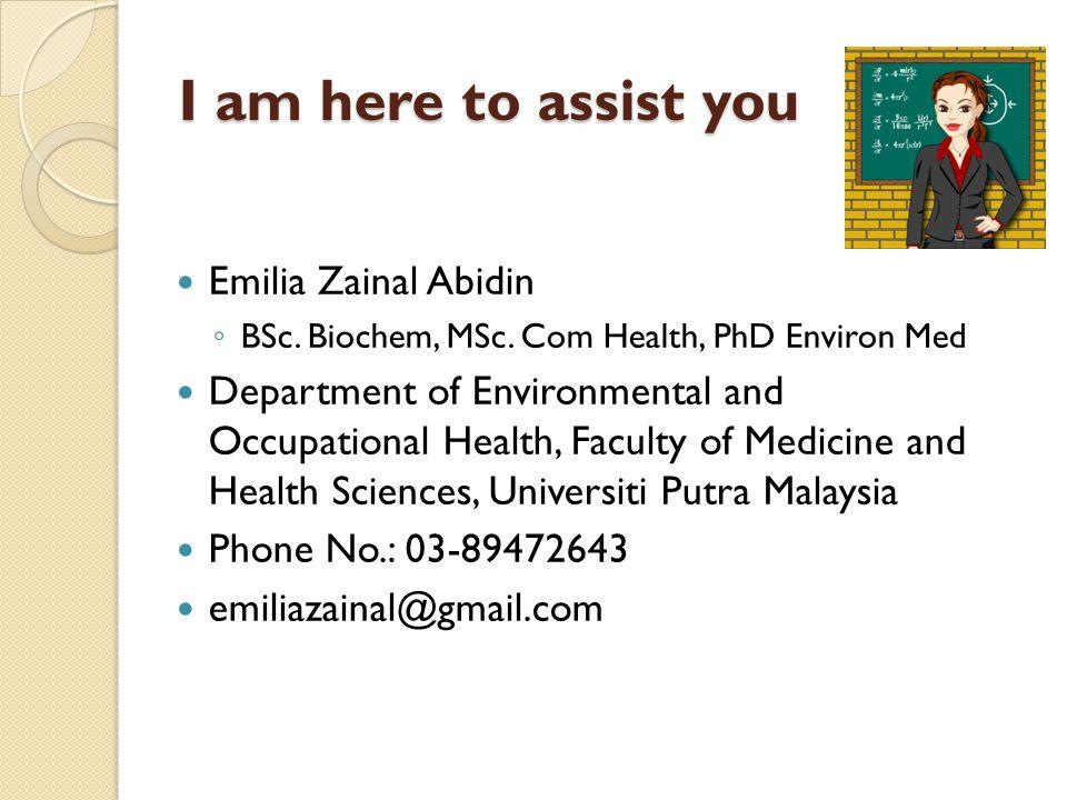 I am here to assist you Emilia Zainal Abidin BSc. Biochem, MSc. Com Health, PhD Environ Med Department of Environmental and Occupational Health, Facul