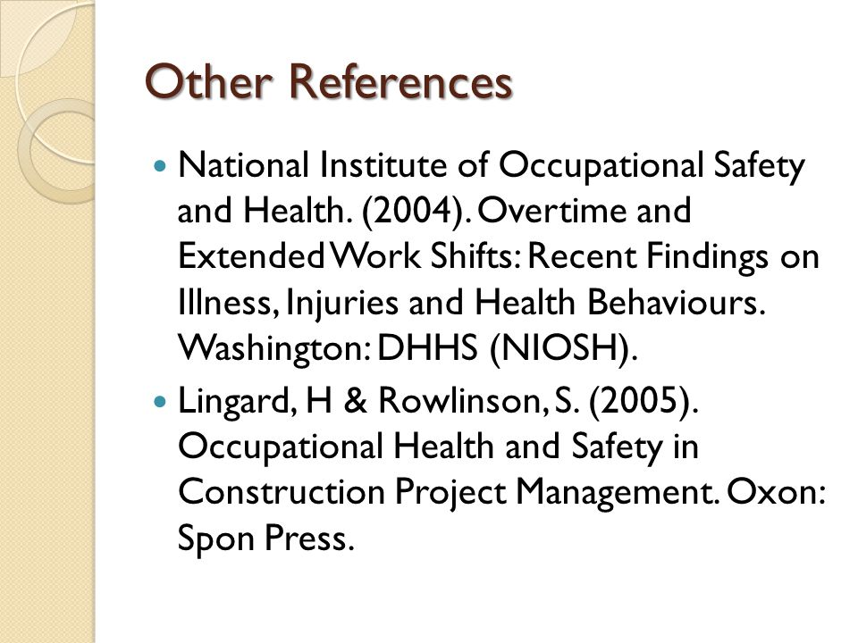 Other References National Institute of Occupational Safety and Health. (2004). Overtime and Extended Work Shifts: Recent Findings on Illness, Injuries