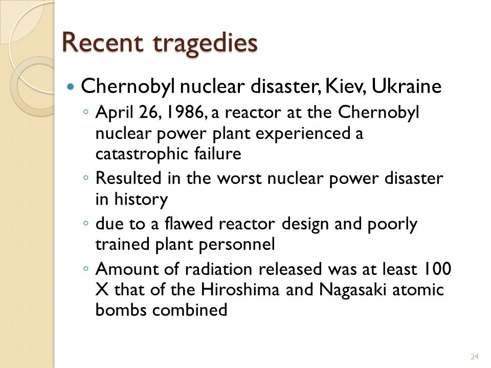 Recent tragedies Chernobyl nuclear disaster, Kiev, Ukraine April 26, 1986, a reactor at the Chernobyl nuclear power plant experienced a catastrophic f