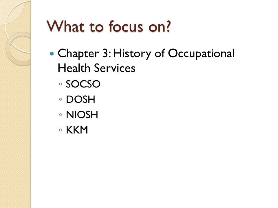 What to focus on? Chapter 3: History of Occupational Health Services SOCSO DOSH NIOSH KKM