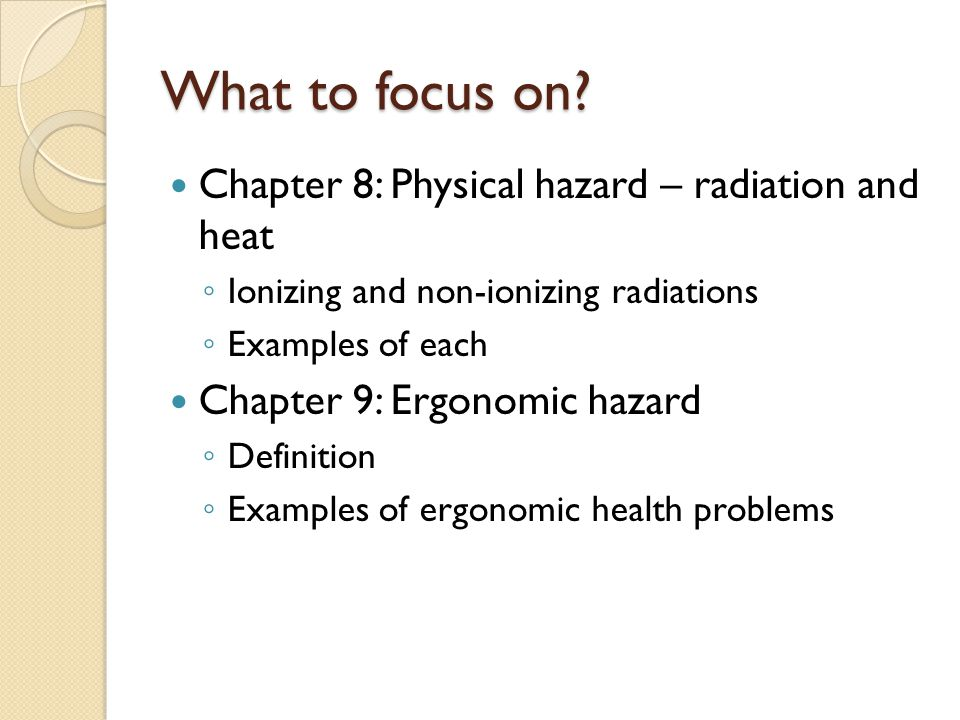 What to focus on? Chapter 8: Physical hazard – radiation and heat Ionizing and non-ionizing radiations Examples of each Chapter 9: Ergonomic hazard De
