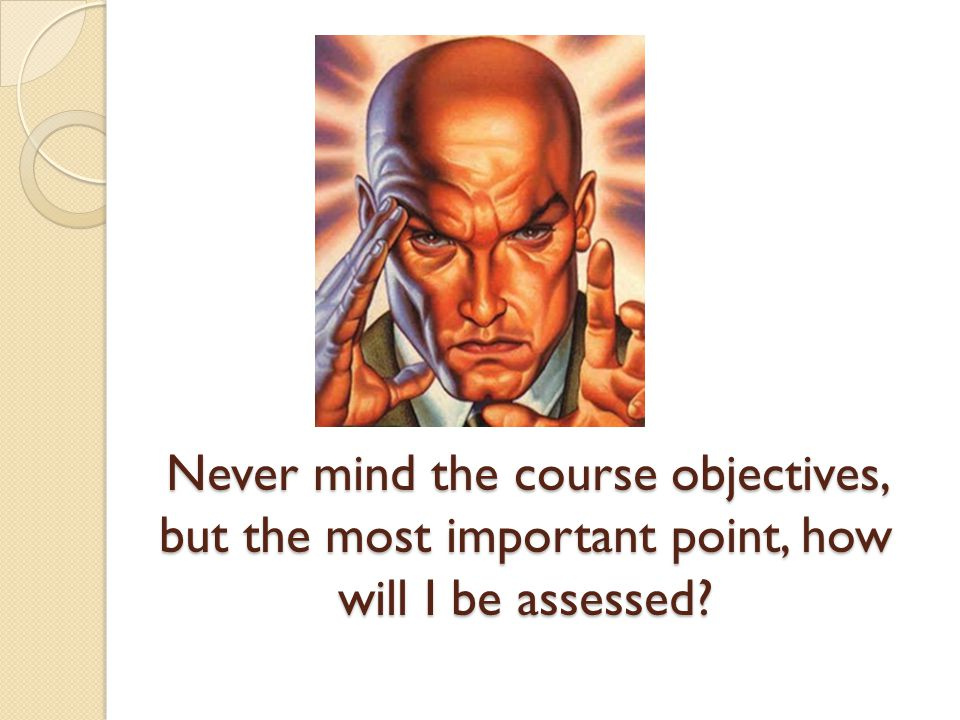 Never mind the course objectives, but the most important point, how will I be assessed?