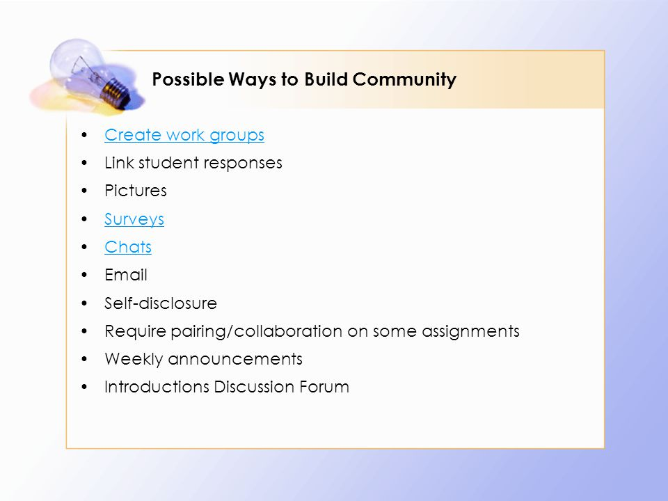 Possible Ways to Build Community Create work groups Link student responses Pictures Surveys Chats Email Self-disclosure Require pairing/collaboration on some assignments Weekly announcements Introductions Discussion Forum