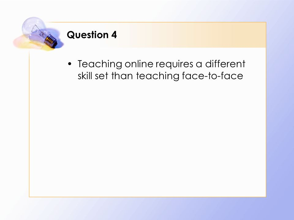 Question 4 Teaching online requires a different skill set than teaching face-to-face