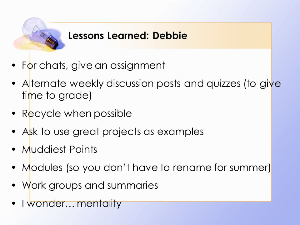 Lessons Learned: Debbie For chats, give an assignment Alternate weekly discussion posts and quizzes (to give time to grade) Recycle when possible Ask to use great projects as examples Muddiest Points Modules (so you dont have to rename for summer) Work groups and summaries I wonder… mentality