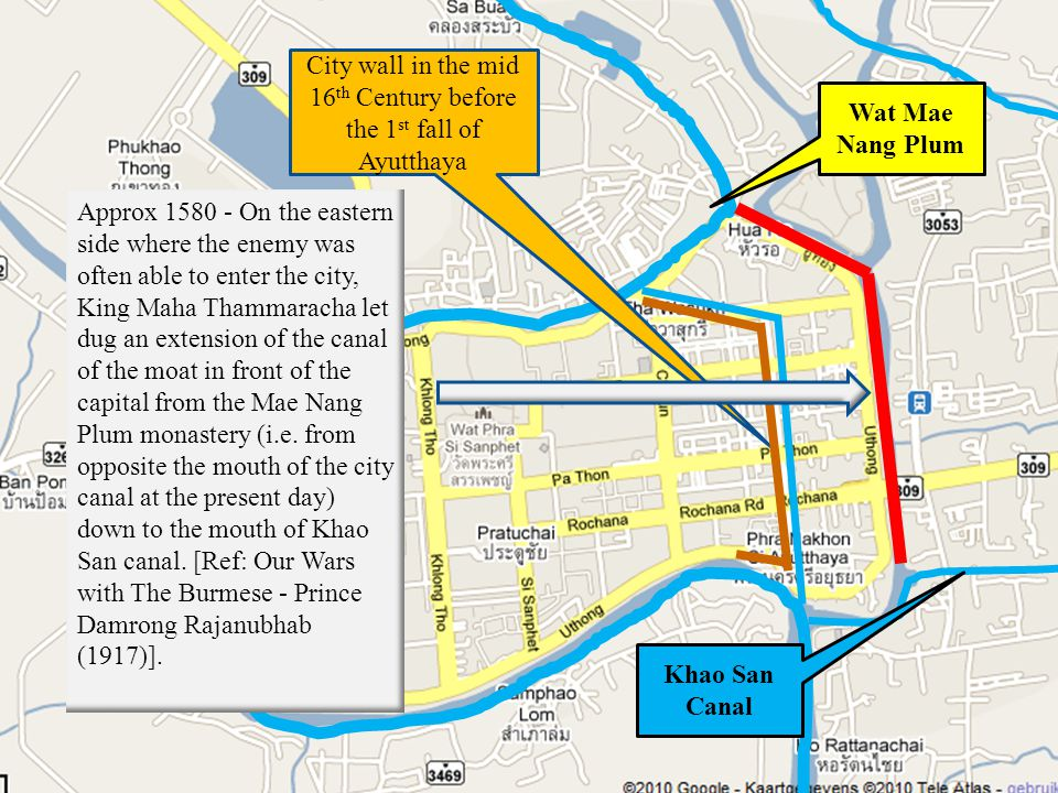 City wall in the mid 16 th Century before the 1 st fall of Ayutthaya Approx 1580 - On the eastern side where the enemy was often able to enter the city, King Maha Thammaracha let dug an extension of the canal of the moat in front of the capital from the Mae Nang Plum monastery (i.e.