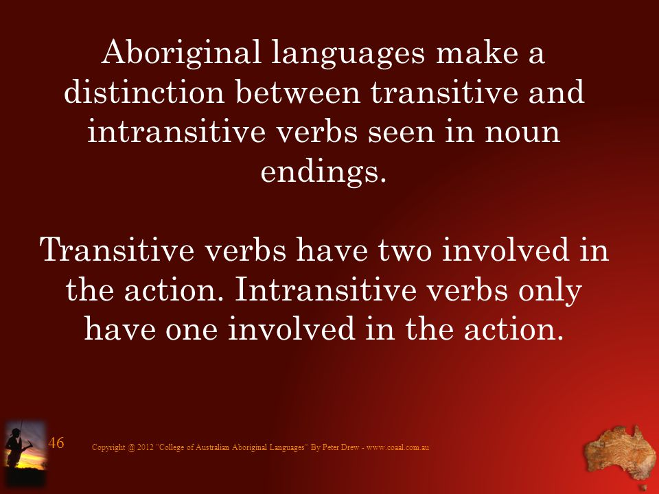 Aboriginal languages make a distinction between transitive and intransitive verbs seen in noun endings. Transitive verbs have two involved in the acti