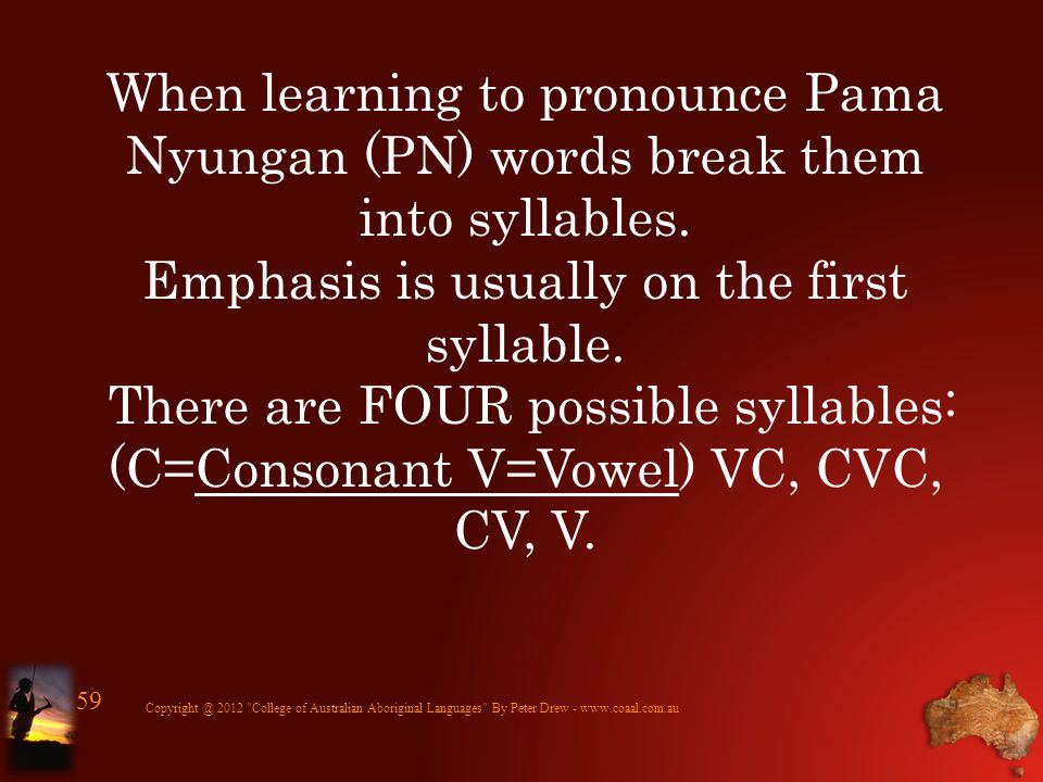 When learning to pronounce Pama Nyungan (PN) words break them into syllables. Emphasis is usually on the first syllable. There are FOUR possible sylla