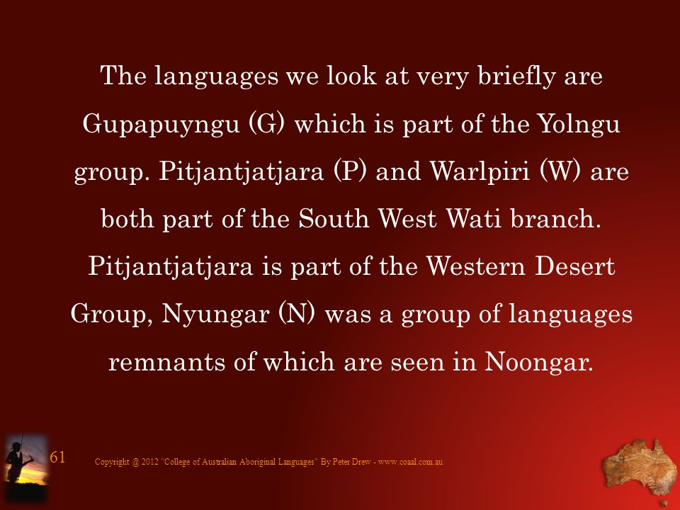 The languages we look at very briefly are Gupapuyngu (G) which is part of the Yolngu group. Pitjantjatjara (P) and Warlpiri (W) are both part of the S